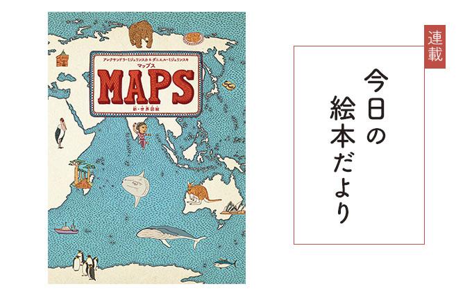 連載【第6回】今日の絵本だより『MAPS マップス 新・世界図絵』